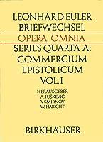 Leonhardi Euleri Commercium Epistolicum / Leonhard Euler Briefwechsel: Descriptio Commercii Epistolici / Beschreibung Zusammenfassungen der Briefe und Verzeichnisse (Leonhard Euler, Opera Omnia, 4A / 1)
