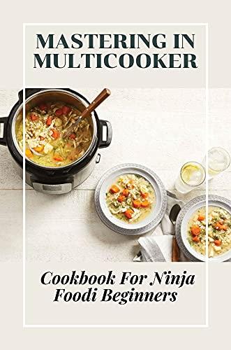Mastering In Multicooker: Cookbook For Ninja Foodi Beginners: Multicooker (English Edition)
