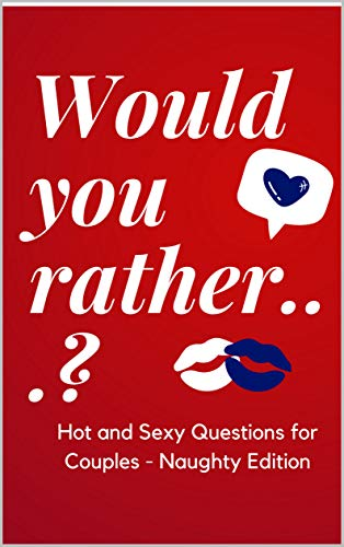 Would you rather...? Hot and Sexy Questions for Couples - Naughty Edition: Quiz for couples - Fun Questions to Complete Together and Strengthen Your Relationship (English Edition)