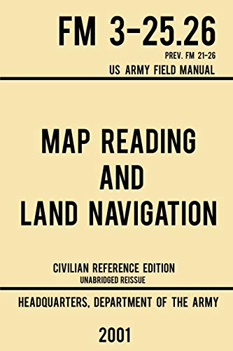 Compare Textbook Prices for Map Reading And Land Navigation - FM 3-25.26 US Army Field Manual FM 21-26 2001 Civilian Reference Edition: Unabridged Manual On Map Use, ... Release Military Outdoors Skills Series Civilian Reference ed. Edition ISBN 9781643890364 by US Department of the Army