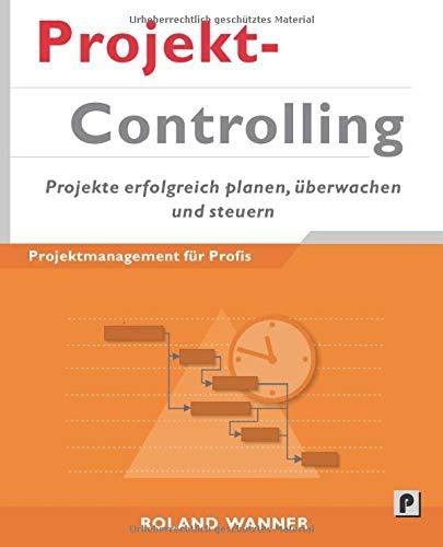 Projektcontrolling: Projekte erfolgreich planen, überwachen und steuern