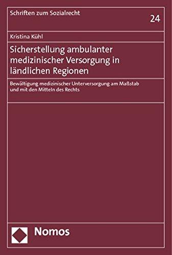 Sicherstellung ambulanter medizinischer Versorgung in ländlichen Regionen: Bewältigung medizinischer Unterversorgung am Maßstab und mit den Mitteln des Rechts (Schriften Zum Sozialrecht, Band 24)
