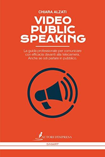 Video Public Speaking. La guida professionale per comunicare con efficacia davanti alla telecamera. Anche se odi parlare in pubblico