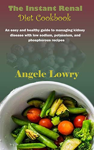 The Instant Renal Diet Cookbook : An easy and healthy guide to managing kidney disease with low sodium, potassium, and phosphorous recipes