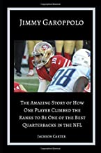 Jimmy Garoppolo: The Amazing Story of How One Quarterback Climbed the Ranks to Be One of the Top Quarterbacks in the NFL