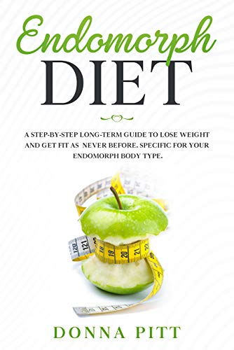 Endomorph Diet: A Step-by-Step Long-Term Guide to Lose Weight and Get Fit As Never Before. Specific for your Endomorph Body Type