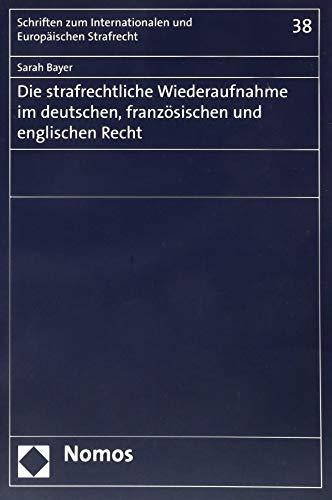 Die strafrechtliche Wiederaufnahme im deutschen, französischen und englischen Recht (Schriften Zum Internationalen Und Europaischen Strafrecht, Band 38)