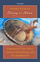 Caring to Know: Comparative Care Ethics, Feminist Epistemology, and the Mahabharata