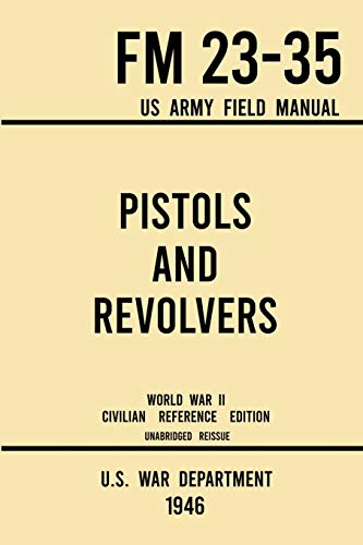 Compare Textbook Prices for Pistols and Revolvers - FM 23-35 US Army Field Manual 1946 World War II Civilian Reference Edition: Unabridged Technical Manual On Vintage and ... the Wartime Era Military Outdoors Skills 1946 World War II Civilian Reference ed. Edition ISBN 9781643891576 by U S War Department