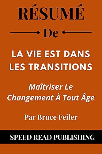 Couverture du livre Résumé De La Vie Est Dans Les Transitions Par Bruce Feiler: Maîtriser Le Changement À Tout Âge (Life Is in the Transitions French Edition)