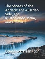 The Shores of the Adriatic The Austrian Side, The Kustenlande, Istria, and Dalmatia