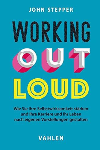 Working Out Loud: Wie Sie Ihre Selbstwirksamkeit stärken und Ihre Karriere und Ihr Leben nach eigenen Vorstellungen gestalten