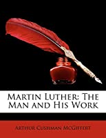 Martin Luther: The Man and His Work