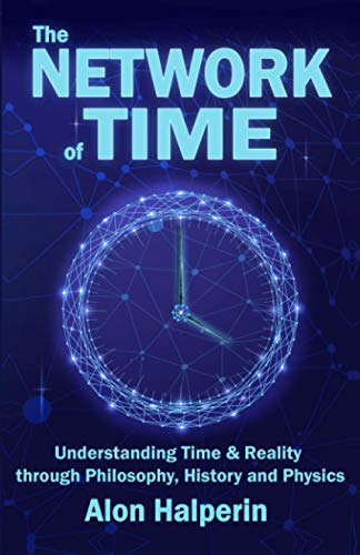 The Network of Time (Understanding Time & Reality through Philosophy, History and Physics)