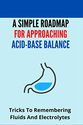 A Simple Roadmap For Approaching Acid-Base Balance: Tricks To Remembering Fluids And Electrolytes: B