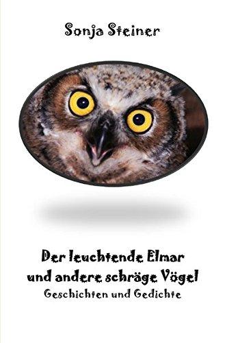 Der leuchtende Elmar: Gedichte und Geschichten über schräge Vögel