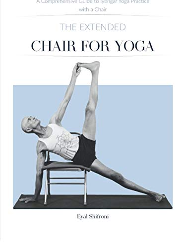 The Extended Chair for Yoga: A Comprehensive Guide to Iyengar Yoga Practice with a Chair
