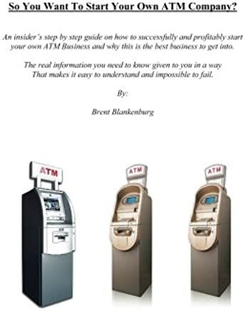 So You Want To Start Your Own ATM Company: An insiders guide on teaching the average non business professional how to start their own profitable ... step how to's from start to finish (Volume 1)