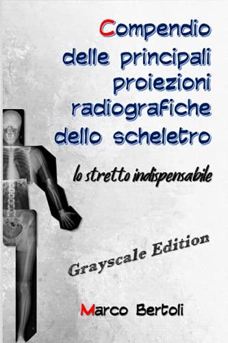 Compendio delle principali proiezioni radiografiche dello scheletro: Lo stretto indispensabile GRAYSCALE EDITION
