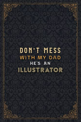 Illustrator Notebook Planner - Don't Mess With My Dad He's An Illustrator Job Title Working Cover Checklist Journal: Business, Daily Journal, ... 6x9 inch, Do It All, Over 110 Pages, Journal