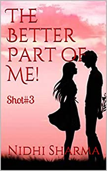The Better Part of Me!: Shot#3 (LoveShots) by [Nidhi Sharma]