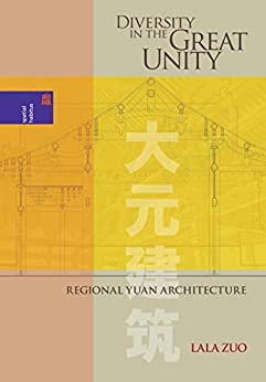 Diversity in the Great Unity: Regional Yuan Architecture (Spatial Habitus: Making and Meaning in Asia's Architecture) (English Edition) par [Lala Zuo]