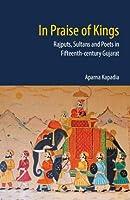 In Praise of Kings: Rajputs, Sultans and Poets in Fifteenth-century Gujarat