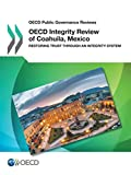 OECD Public Governance Reviews OECD Integrity Review of Coahuila, Mexico: Restoring Trust through an Integrity System: Volume 2017