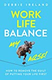 Work Life Balance My Arse: How to remove the guilt of putting your life first (English Edition)