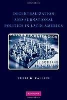 Decentralization and Subnational Politics in Latin America (Cambridge Studies in Comparati)