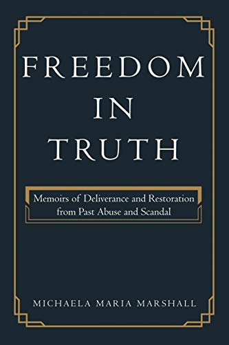 Book: Freedom in Truth - Memoirs of Deliverance and Restoration from Past Abuse and Scandal by Michaela Maria Marshall