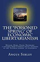 """The """"Poisoned Spring"""" of Economic Libertarianism: Menger, Mises, Hayek, Rothbard: A Critique from Catholic Social Teaching..."""