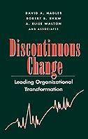 Discontinuous Change: Leading Organizational Transformation (J-B US non-Franchise Leadership)