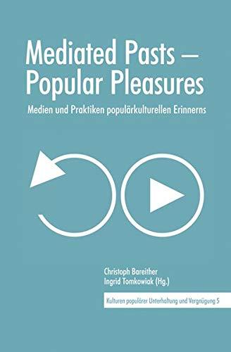 Mediated Pasts – Popular Pleasures: Medien und Praktiken populärkulturellen Erinnerns (Kulturen populärer Unterhaltung und Vergnügung)