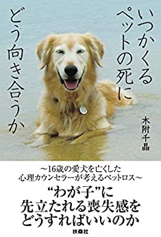 [木附 千晶]のいつかくるペットの死にどう向き合うか~16歳の愛犬を亡くした心理カウンセラーが考えるペットロス~ (扶桑社BOOKS)