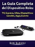 La Guia Completa del Dispositivo Roku: TV, Express, Ultra, Dispositivos, Canales, Apps,Cuenta
