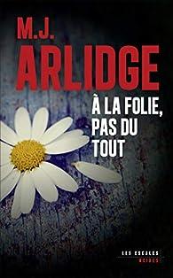 À la folie, pas du tout par M. J. Arlidge