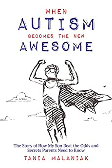 When Autism Becomes the New Awesome: The Story of How My Son Beat the Odds  and Secrets Parents Need to Know by [Tania Malaniak]