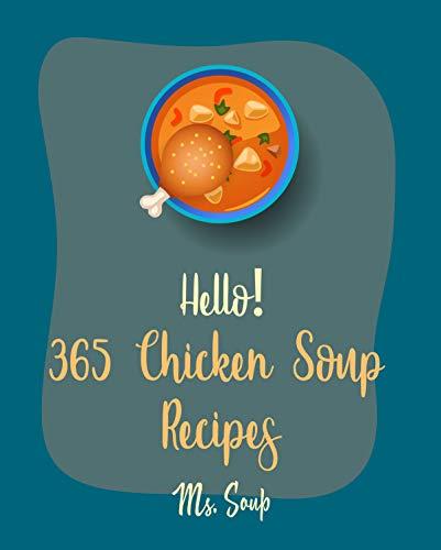 Hello! 365 Chicken Soup Recipes: Best Chicken Soup Cookbook Ever For Beginners [Thai Soup Cookbook, Soup Dumpling Cookbook, Italian Soup Cookbook, Mexican ... Cookbook, Hearty Soup Cookbook] [Book 1]
