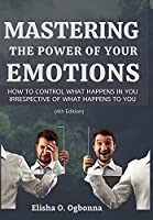 Mastering the Power of your Emotions: How to control what happens in you irrespective of what happens to you