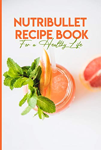 Nutribullet Recipe Book For A Healthy Life: Nutribullet Pro Recipe Book