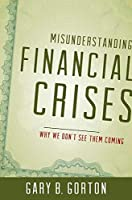 Misunderstanding Financial Crises: Why We Don't See Them Coming