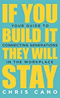 If You Build It They Will Stay: Your Guide To Connecting Generations In The Workplace