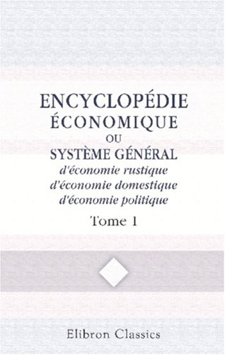 Encyclopédie économique, ou Système général d'économie rustique, d'économie domestique, d'économie politique: Tome...
