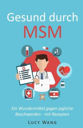 Gesund durch MSM: Ein Wundermittel gegen jegliche Beschwerden - mit Rezepten (Für Arthrose, Leberprobleme, schwaches Bindegewebe, Krankheiten, ... Haut, Allergien und viele mehr, Band 1)