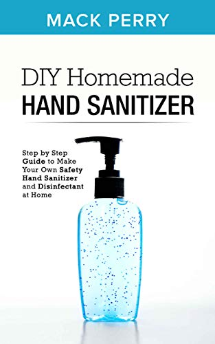 DIY Homemade Hand Sanitizer: Step by Step Guide to Make Your Own Safety Hand Sanitizer and Disinfectant at Home (English Edition)