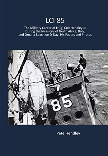 LCI 85: The Military Career of Lt(jg) Coit Hendley Jr. During the Invasions of North Africa, Italy, and Omaha Beach on D-Day: His Papers and Photos