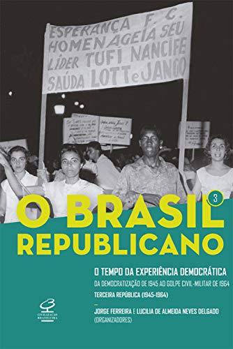 O Brasil Republicano: O tempo da experiência democrática - vol. 3: Da democratização de 1945 ao golpe civil-militar de 1964