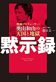 [春日 太一]の黙示録 映画プロデューサー・奥山和由の天国と地獄 (文春e-book)