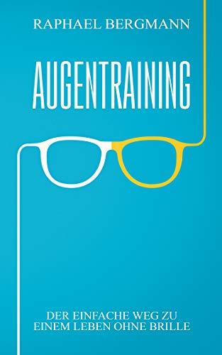 Augentraining: Der einfache Weg zu einem Leben ohne Brille - Wie du durch gezielte Übungen deine Sehkraft verbessern kannst und ein Leben ohne Brille führst